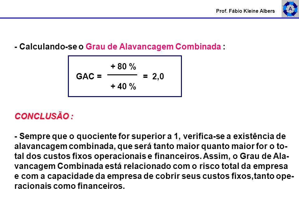 Prof. Fábio Kleine Albers - Calculando-se o Grau de Alavancagem Combinada : + 80 % GAC = = 2,0 + 40 % CONCLUSÃO : - Sempre que o quociente for superio