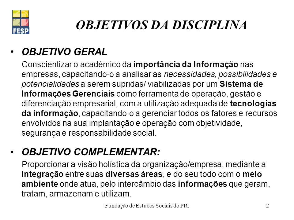 Fundação de Estudos Sociais do PR.3 EMENTA - PLANO DE ENSINO 1.APRESENTAÇÃO DA DISCIPLINA 2.IMPORTÂNCIA DA INFORMAÇÃO E DAS SUAS TECNOLOGIAS (Toffler, Negroponte, Tapscott) 3.CONCEITOS DE DADO, INFORMAÇÃO, CONHECIMENTO E SISTEMAS (OBrien, Oliveira,) 4.INDICADORES DE DESEMPENHO (Graeml, Kaplan, OBrien) 5.PAPEL ESTRATÉGICO DOS SISTEMAS DE INFORMAÇOES (Albertin, Bio, Graeml, Kaplan) 6.SISTEMAS EMPRESARIAIS BÁSICOS (Laudon&Laudon, Stair) 7.EVOLUÇÃO E ABRANGÊNCIA DOS SIs (Meirelles) 8.TECNOLOGIAS DE INFORMAÇÃO BASICAS E APLICADAS(Laudon & Laudon, OBrien, Torres) 9.ENGENHARIA DA INFORMAÇÃO (Feliciano Neto) 10.TIPOS E NÍVEIS DE SISTEMAS DE INFORMAÇÕES (Laudon & Laudon, OBrien, Oliveira) 11.PLANO DIRETOR DE SISTEMAS DE INFORMAÇÃO (Laudon & Laudon, Meirelles, OBrien,) 12.ADMINISTRAÇÃO DE CENTRO DE INFORMAÇÃO (CI) (Laudon, Meirelles, OBrien, Oliveira) 13.SEGURANÇA DAS INFORMAÇÕES (Laudon & Laudon, OBrien, Oliveira, Stair) 14.SISTEMAS DE CONTROLE ESTRATÉGICO (Laudon & Laudon, OBrien) 15.BALANCED SCORECARD (Kaplan, Norton) 16.RESPONSABILIDADE SOCIAL DO USO DA INFORMAÇÃO