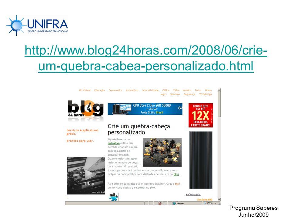 Programa Saberes Junho/2009 http://www.blog24horas.com/2008/06/crie- um-quebra-cabea-personalizado.html