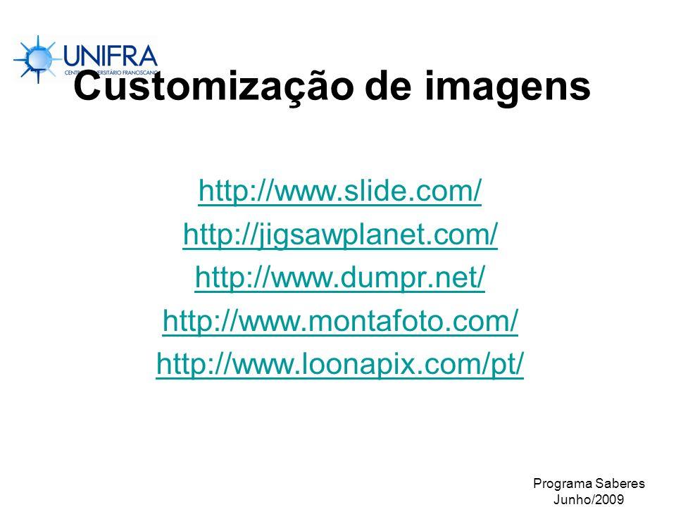 Programa Saberes Junho/2009 Customização de imagens http://www.slide.com/ http://jigsawplanet.com/ http://www.dumpr.net/ http://www.montafoto.com/ htt
