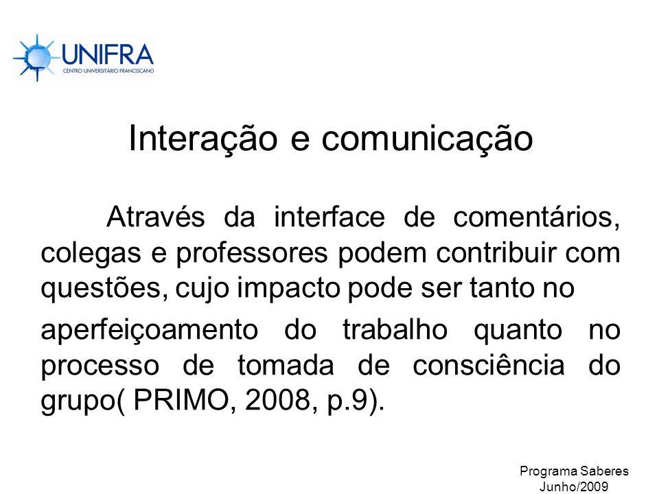 Programa Saberes Junho/2009 Interação e comunicação Através da interface de comentários, colegas e professores podem contribuir com questões, cujo imp
