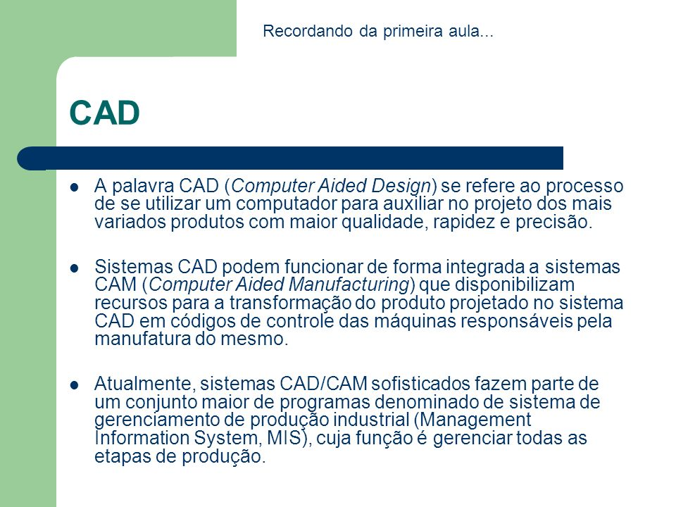 CAD A palavra CAD (Computer Aided Design) se refere ao processo de se utilizar um computador para auxiliar no projeto dos mais variados produtos com m