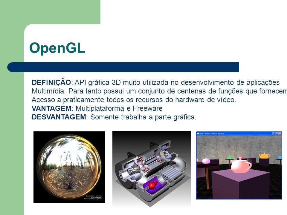 OpenGL DEFINIÇÃO: API gráfica 3D muito utilizada no desenvolvimento de aplicações Multimídia. Para tanto possui um conjunto de centenas de funções que