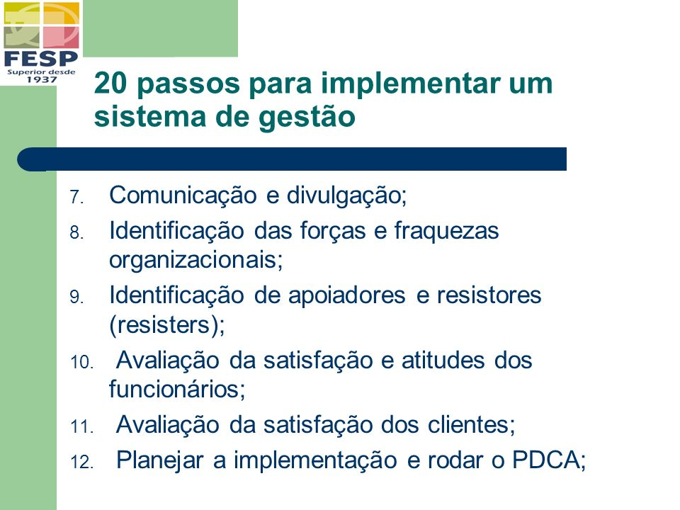 20 passos para implementar um sistema de gestão 7. Comunicação e divulgação; 8. Identificação das forças e fraquezas organizacionais; 9. Identificação