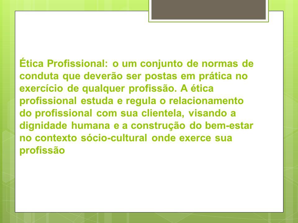 Ética Profissional: o um conjunto de normas de conduta que deverão ser postas em prática no exercício de qualquer profissão. A ética profissional estu