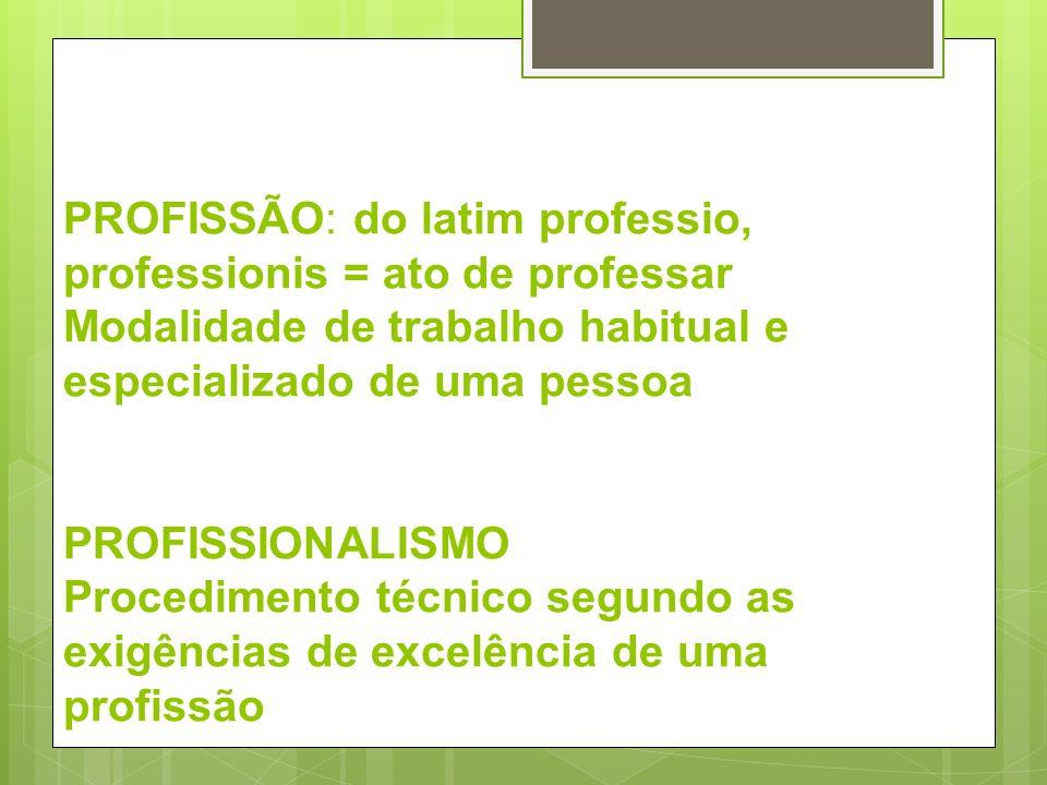 PROFISSÃO: do latim professio, professionis = ato de professar Modalidade de trabalho habitual e especializado de uma pessoa PROFISSIONALISMO Procedim