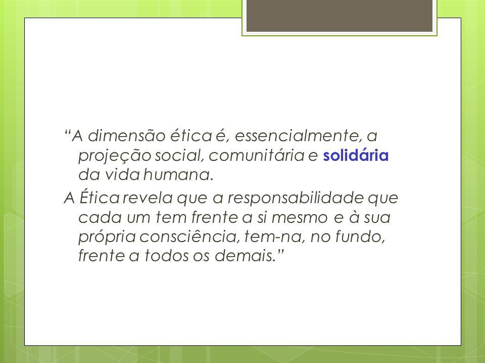 A dimensão ética é, essencialmente, a projeção social, comunitária e solidária da vida humana. A Ética revela que a responsabilidade que cada um tem f