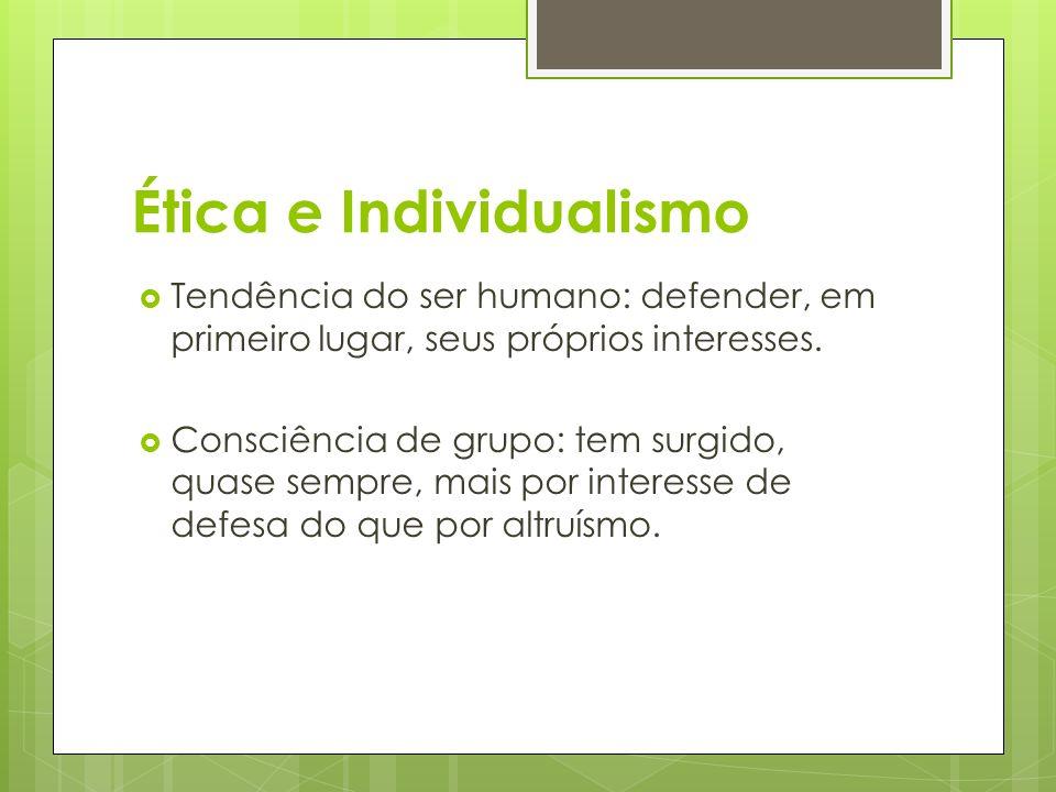 Ética e Individualismo Tendência do ser humano: defender, em primeiro lugar, seus próprios interesses. Consciência de grupo: tem surgido, quase sempre