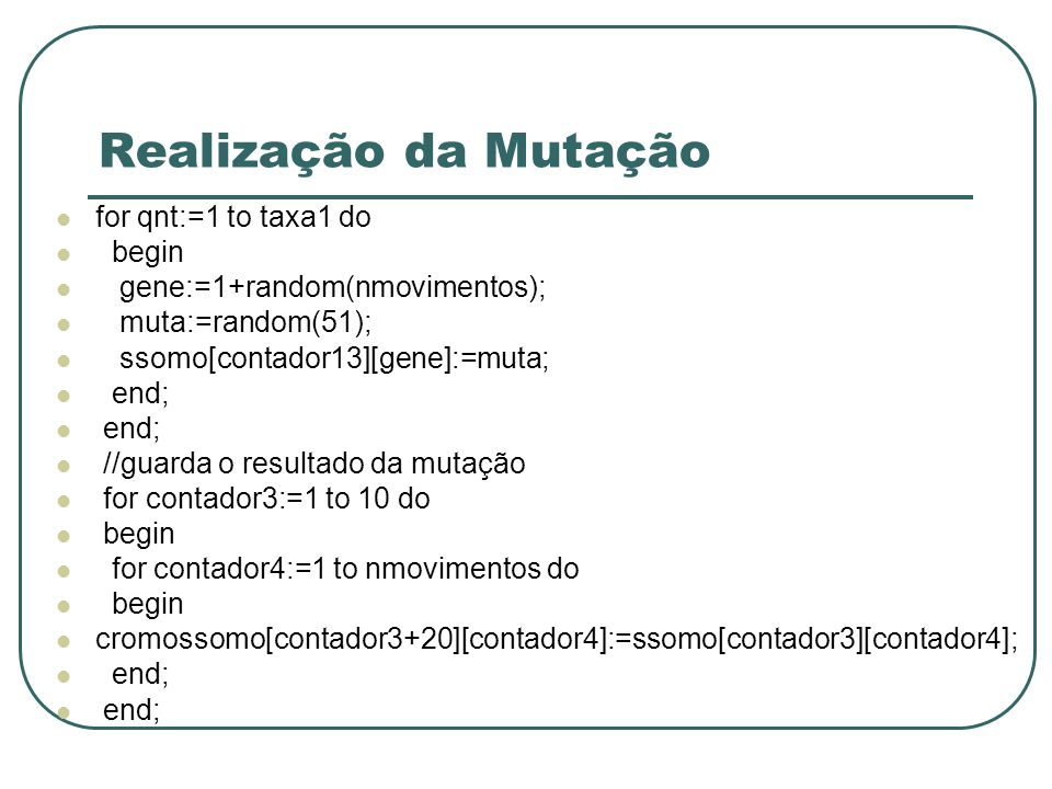 Realização da Mutação for qnt:=1 to taxa1 do begin gene:=1+random(nmovimentos); muta:=random(51); ssomo[contador13][gene]:=muta; end; //guarda o resul