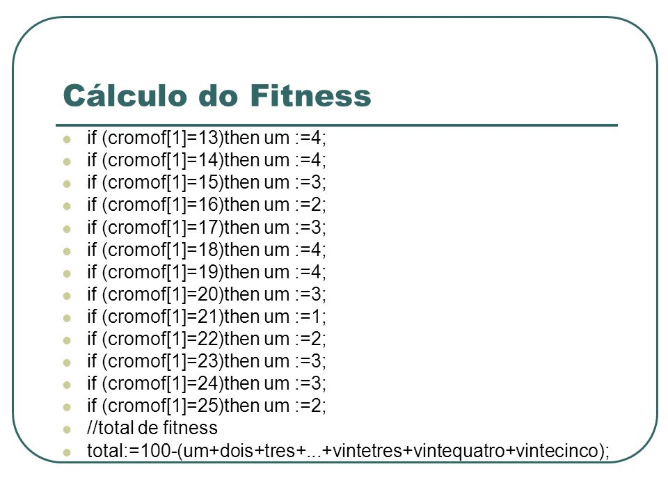 Cálculo do Fitness if (cromof[1]=13)then um :=4; if (cromof[1]=14)then um :=4; if (cromof[1]=15)then um :=3; if (cromof[1]=16)then um :=2; if (cromof[