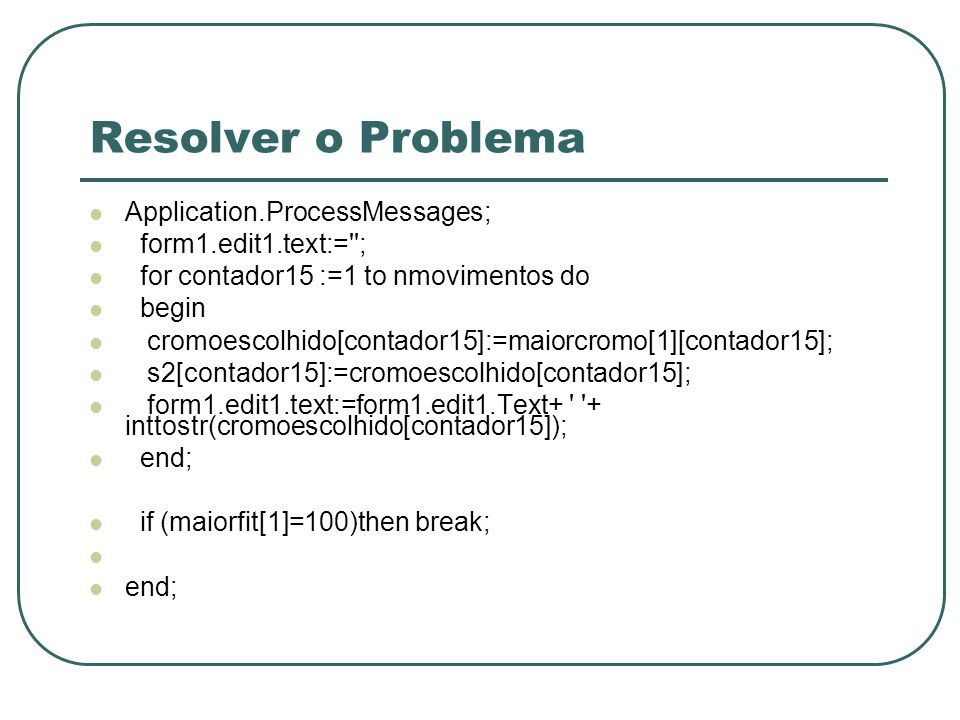 Resolver o Problema Application.ProcessMessages; form1.edit1.text:=''; for contador15 :=1 to nmovimentos do begin cromoescolhido[contador15]:=maiorcro