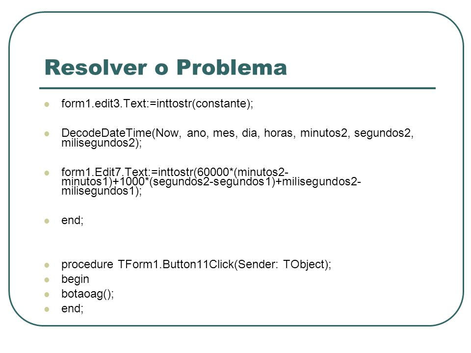 Resolver o Problema form1.edit3.Text:=inttostr(constante); DecodeDateTime(Now, ano, mes, dia, horas, minutos2, segundos2, milisegundos2); form1.Edit7.