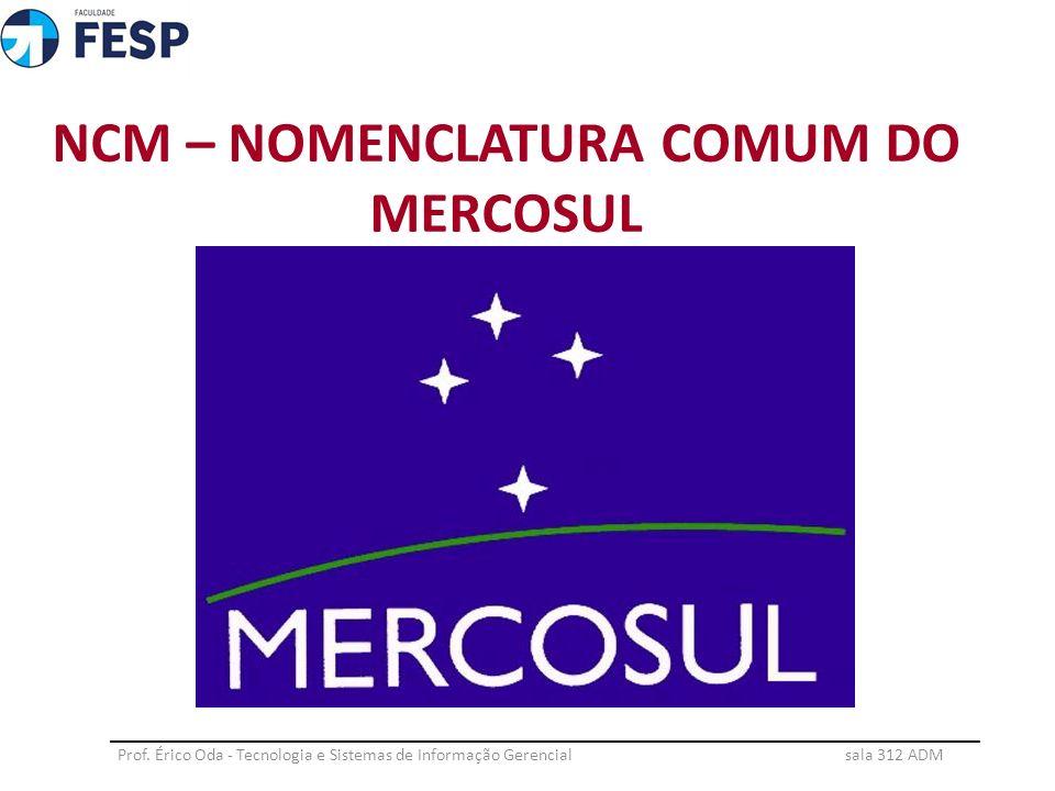 NCM – NOMENCLATURA COMUM DO MERCOSUL Prof. Érico Oda - Tecnologia e Sistemas de Informação Gerencial sala 312 ADM ____________________________________