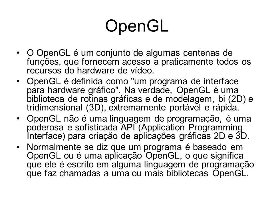 OpenGL O OpenGL é um conjunto de algumas centenas de funções, que fornecem acesso a praticamente todos os recursos do hardware de vídeo. OpenGL é defi