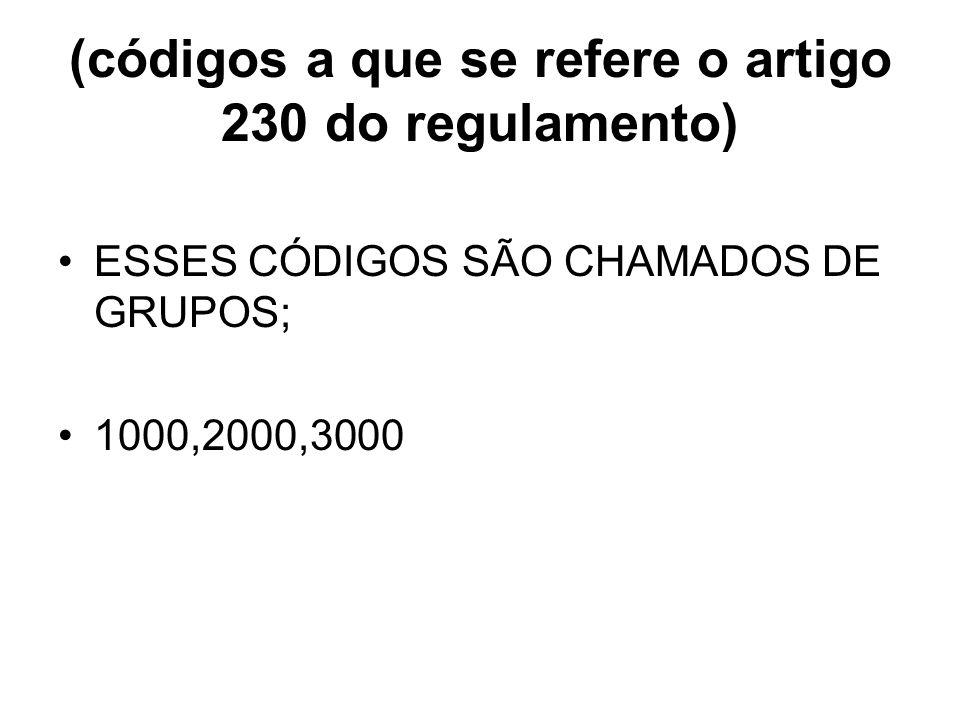 (códigos a que se refere o artigo 230 do regulamento) ESSES CÓDIGOS SÃO CHAMADOS DE GRUPOS; 1000,2000,3000