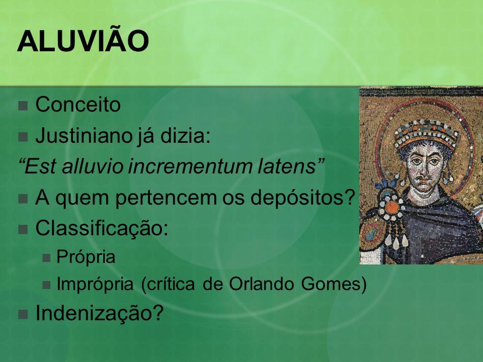 ALUVIÃO Conceito Justiniano já dizia: Est alluvio incrementum latens A quem pertencem os depósitos? Classificação: Própria Imprópria (crítica de Orlan