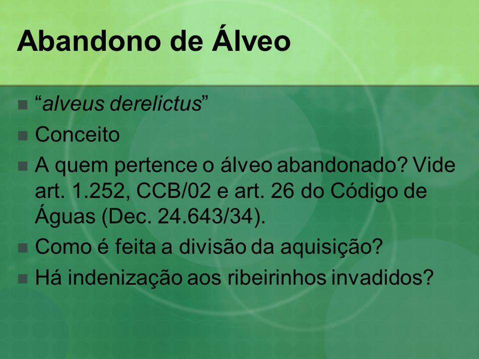 Abandono de Álveo alveus derelictus Conceito A quem pertence o álveo abandonado? Vide art. 1.252, CCB/02 e art. 26 do Código de Águas (Dec. 24.643/34)