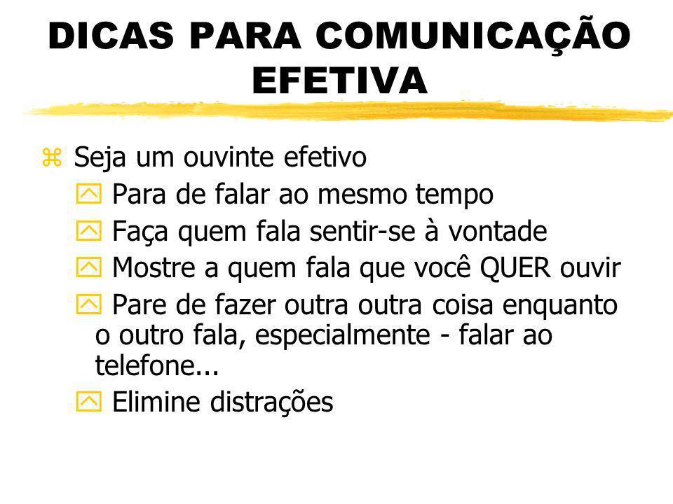 DICAS PARA COMUNICAÇÃO EFETIVA z Seja um ouvinte efetivo y Para de falar ao mesmo tempo y Faça quem fala sentir-se à vontade y Mostre a quem fala que