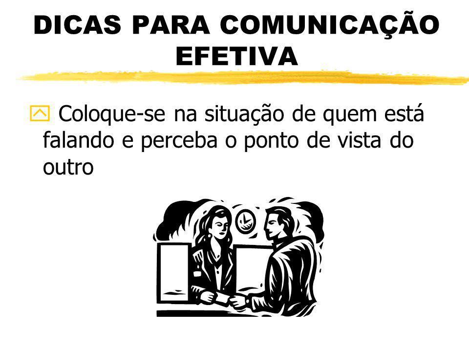 DICAS PARA COMUNICAÇÃO EFETIVA y Coloque-se na situação de quem está falando e perceba o ponto de vista do outro