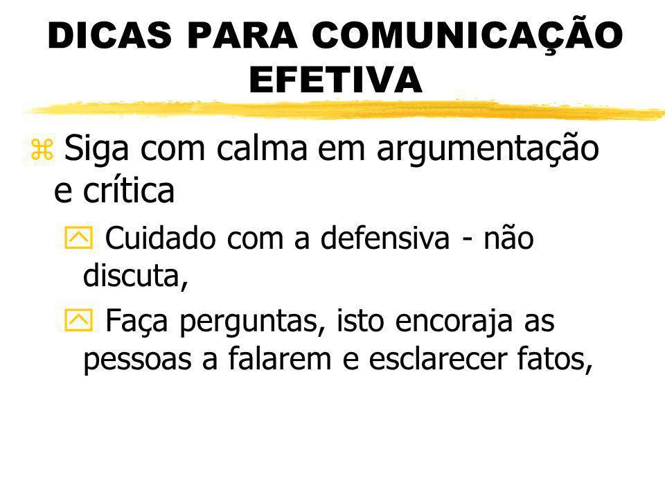 DICAS PARA COMUNICAÇÃO EFETIVA z Siga com calma em argumentação e crítica y Cuidado com a defensiva - não discuta, y Faça perguntas, isto encoraja as