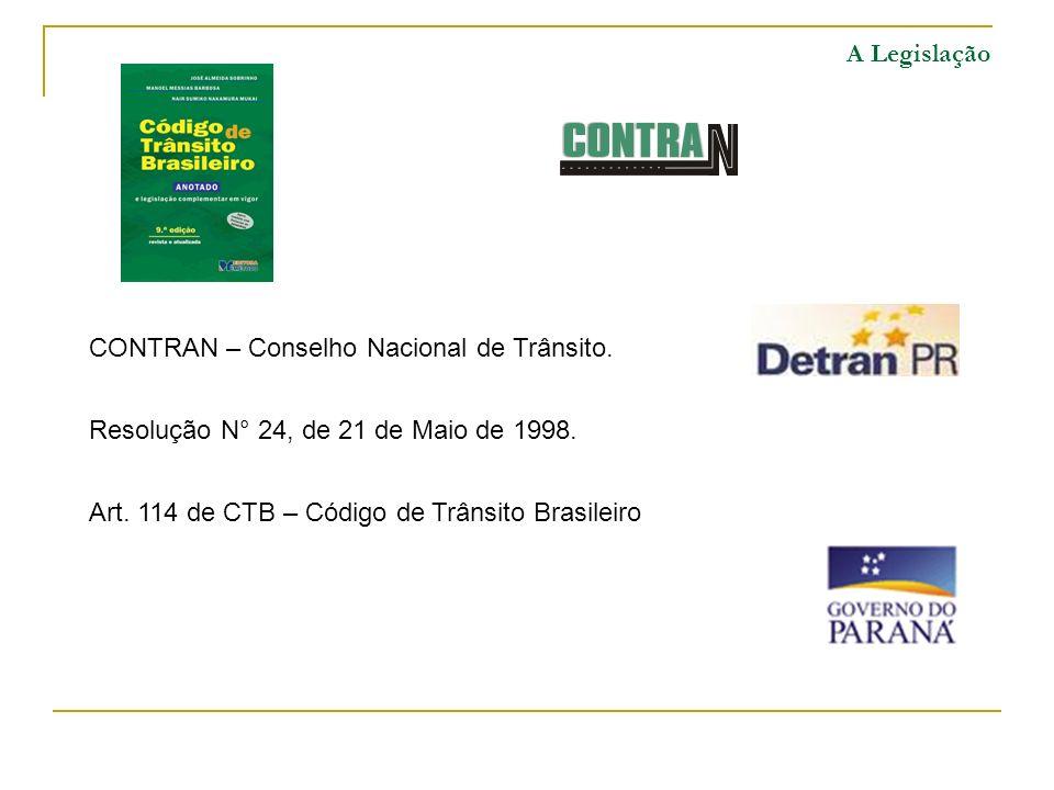 A Legislação CONTRAN – Conselho Nacional de Trânsito. Resolução N° 24, de 21 de Maio de 1998. Art. 114 de CTB – Código de Trânsito Brasileiro