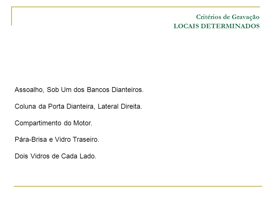 Critérios de Gravação LOCAIS DETERMINADOS Assoalho, Sob Um dos Bancos Dianteiros. Coluna da Porta Dianteira, Lateral Direita. Compartimento do Motor.