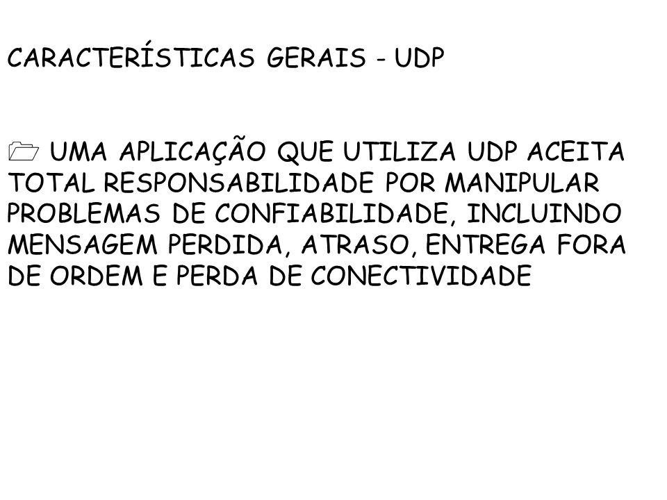 CARACTERÍSTICAS GERAIS - UDP UMA APLICAÇÃO QUE UTILIZA UDP ACEITA TOTAL RESPONSABILIDADE POR MANIPULAR PROBLEMAS DE CONFIABILIDADE, INCLUINDO MENSAGEM PERDIDA, ATRASO, ENTREGA FORA DE ORDEM E PERDA DE CONECTIVIDADE
