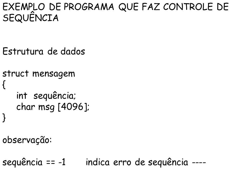 EXEMPLO DE PROGRAMA QUE FAZ CONTROLE DE SEQUÊNCIA Estrutura de dados struct mensagem { int sequência; char msg [4096]; } observação: sequência == -1 indica erro de sequência ----