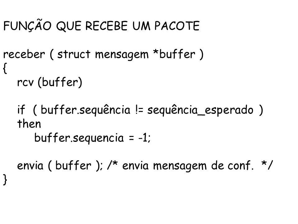 FUNÇÃO QUE RECEBE UM PACOTE receber ( struct mensagem *buffer ) { rcv (buffer) if ( buffer.sequência != sequência_esperado ) then buffer.sequencia = -1; envia ( buffer ); /* envia mensagem de conf.