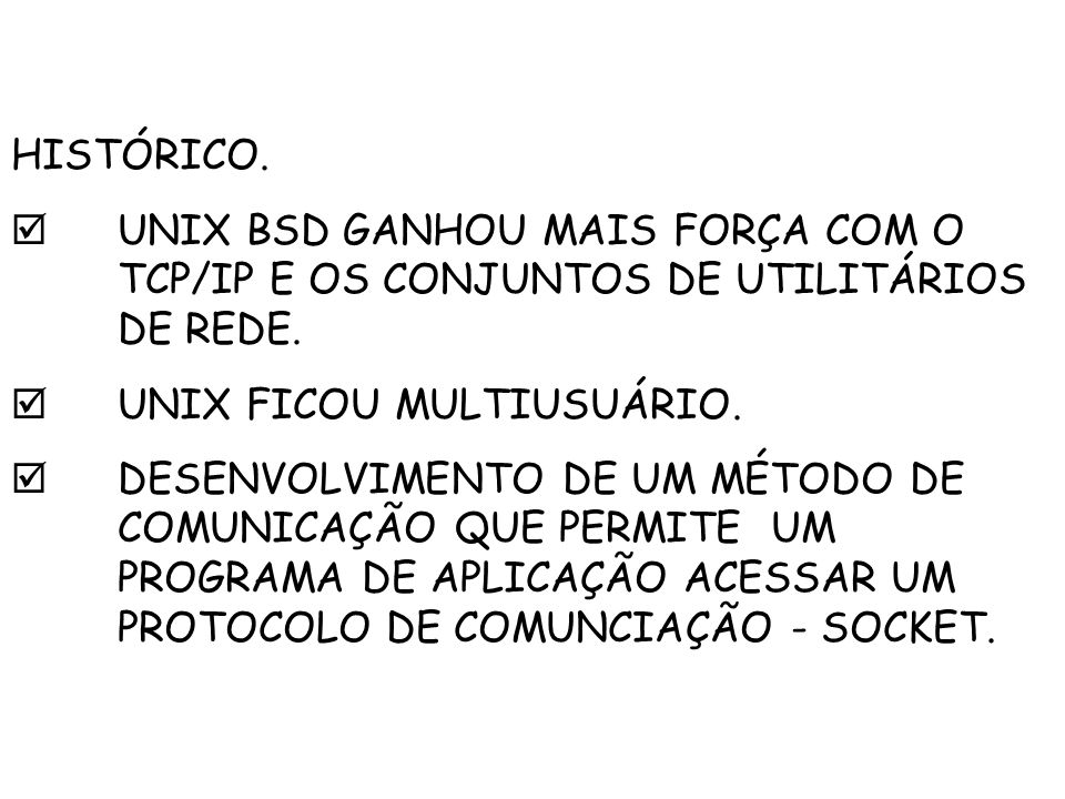 HISTÓRICO. UNIX BSD GANHOU MAIS FORÇA COM O TCP/IP E OS CONJUNTOS DE UTILITÁRIOS DE REDE. UNIX FICOU MULTIUSUÁRIO. DESENVOLVIMENTO DE UM MÉTODO DE COM