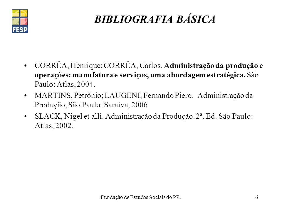 Fundação de Estudos Sociais do PR.6 BIBLIOGRAFIA BÁSICA CORRÊA, Henrique; CORRÊA, Carlos. Administração da produção e operações: manufatura e serviços