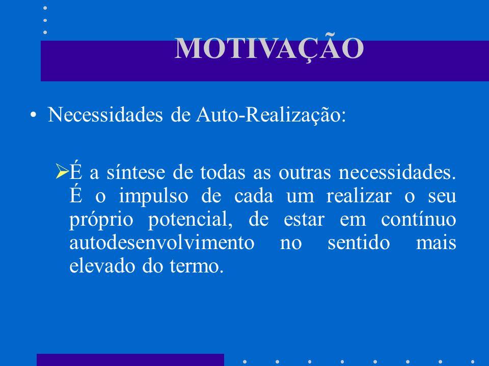 MOTIVAÇÃO Necessidades de Auto-Realização: É a síntese de todas as outras necessidades. É o impulso de cada um realizar o seu próprio potencial, de es