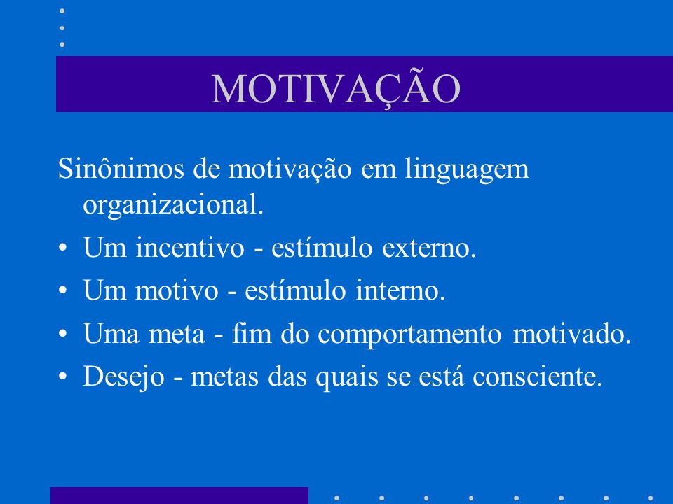 MOTIVAÇÃO Sinônimos de motivação em linguagem organizacional. Um incentivo - estímulo externo. Um motivo - estímulo interno. Uma meta - fim do comport