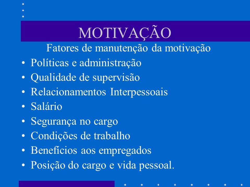 MOTIVAÇÃO Fatores de manutenção da motivação Políticas e administração Qualidade de supervisão Relacionamentos Interpessoais Salário Segurança no carg