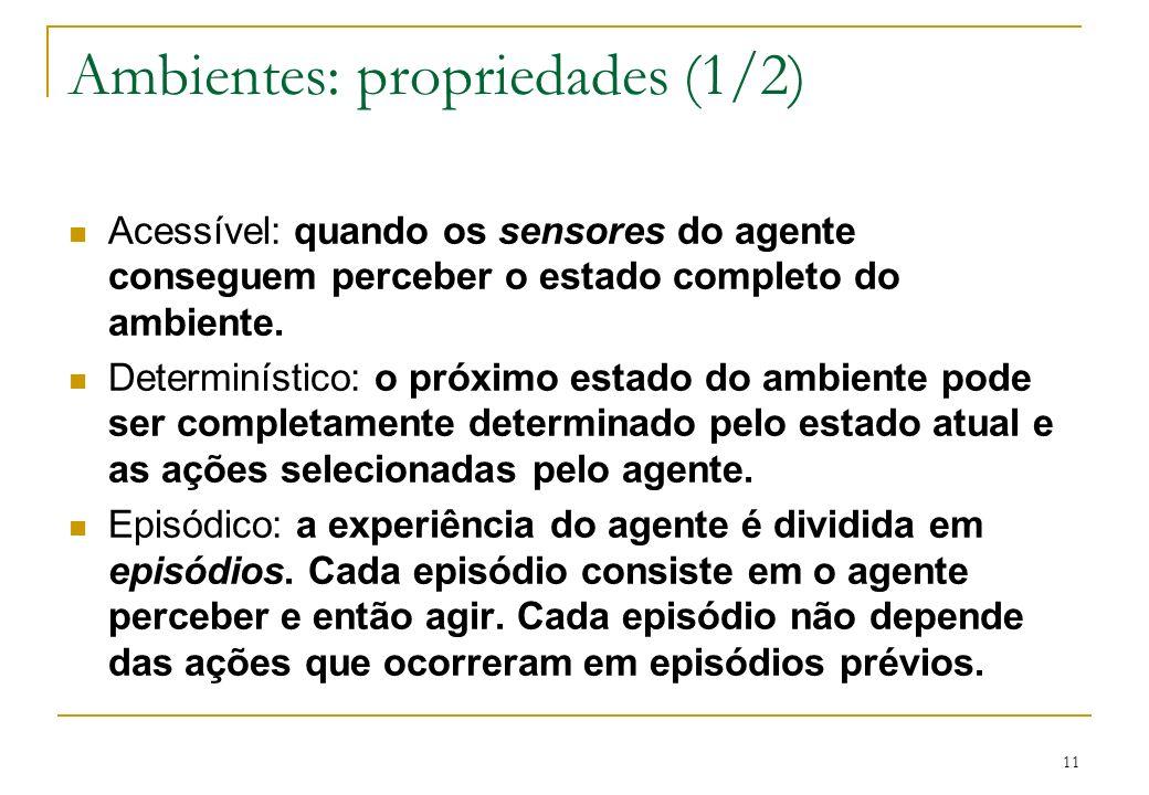 11 Ambientes: propriedades (1/2) Acessível: quando os sensores do agente conseguem perceber o estado completo do ambiente. Determinístico: o próximo e
