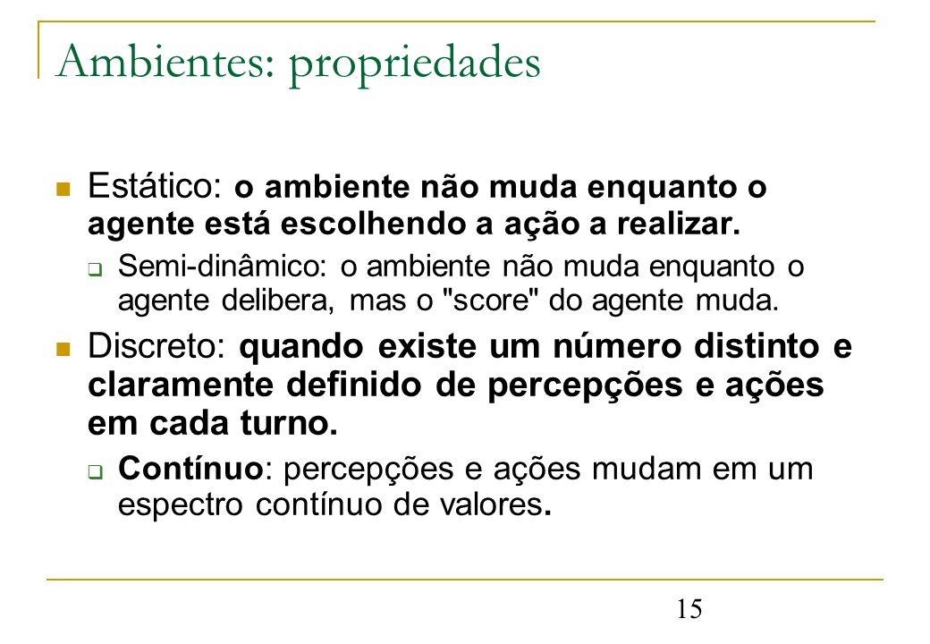 15 Ambientes: propriedades Estático: o ambiente não muda enquanto o agente está escolhendo a ação a realizar. Semi-dinâmico: o ambiente não muda enqua