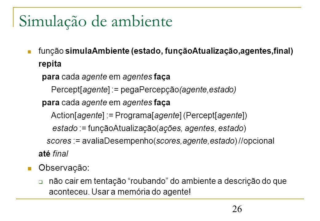 26 Simulação de ambiente função simulaAmbiente (estado, funçãoAtualização,agentes,final) repita para cada agente em agentes faça Percept[agente] := pe