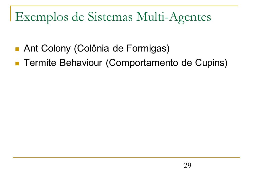 29 Exemplos de Sistemas Multi-Agentes Ant Colony (Colônia de Formigas) Termite Behaviour (Comportamento de Cupins)