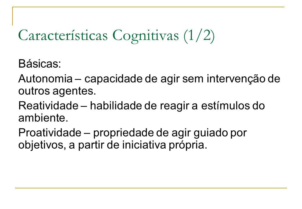 Características Cognitivas (1/2) Básicas: Autonomia – capacidade de agir sem intervenção de outros agentes. Reatividade – habilidade de reagir a estím