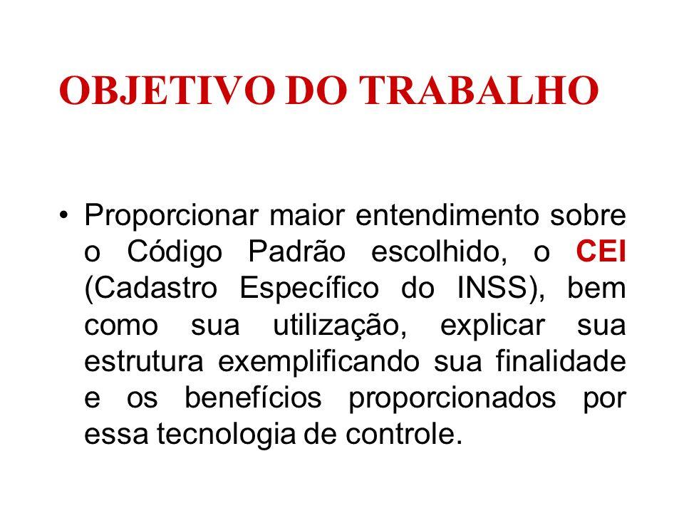OBJETIVO DO TRABALHO Proporcionar maior entendimento sobre o Código Padrão escolhido, o CEI (Cadastro Específico do INSS), bem como sua utilização, ex