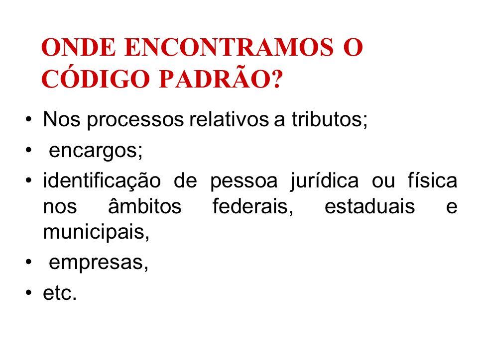 ONDE ENCONTRAMOS O CÓDIGO PADRÃO? Nos processos relativos a tributos; encargos; identificação de pessoa jurídica ou física nos âmbitos federais, estad