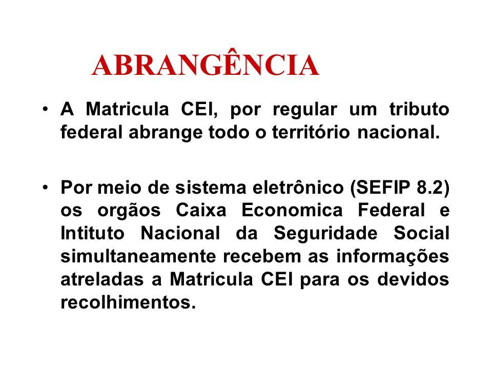 ABRANGÊNCIA A Matricula CEI, por regular um tributo federal abrange todo o território nacional. Por meio de sistema eletrônico (SEFIP 8.2) os orgãos C