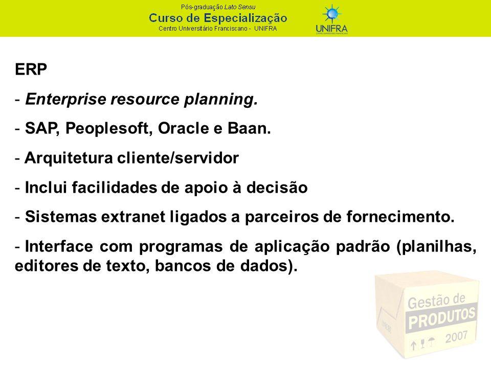 ERP - Enterprise resource planning. - SAP, Peoplesoft, Oracle e Baan. - Arquitetura cliente/servidor - Inclui facilidades de apoio à decisão - Sistema