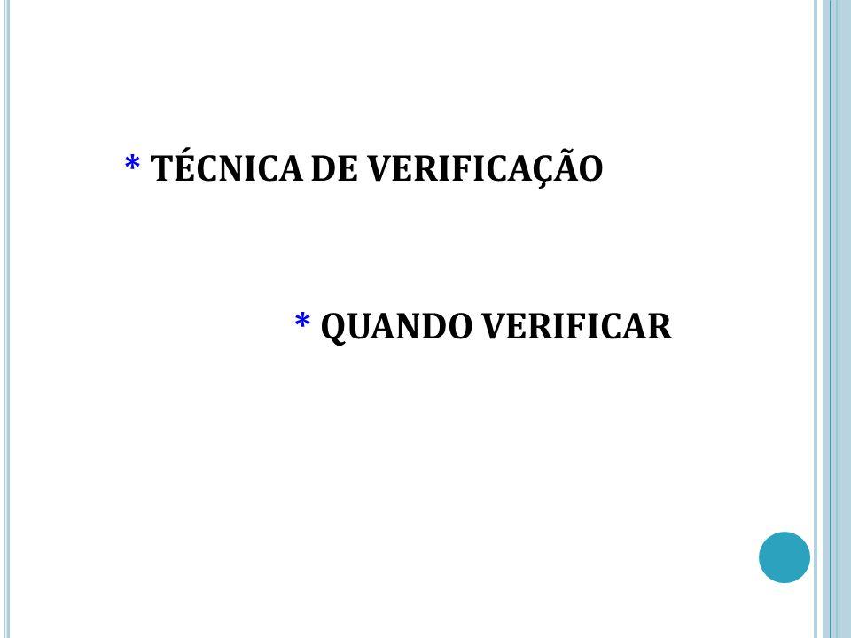 * TÉCNICA DE VERIFICAÇÃO * QUANDO VERIFICAR