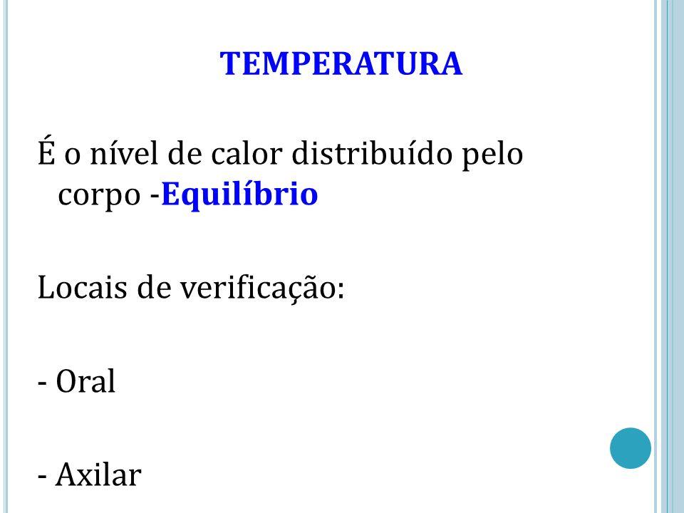 TEMPERATURA É o nível de calor distribuído pelo corpo -Equilíbrio Locais de verificação: - Oral - Axilar