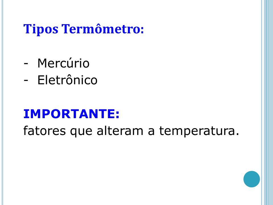 Tipos Termômetro: - Mercúrio - Eletrônico IMPORTANTE: fatores que alteram a temperatura.