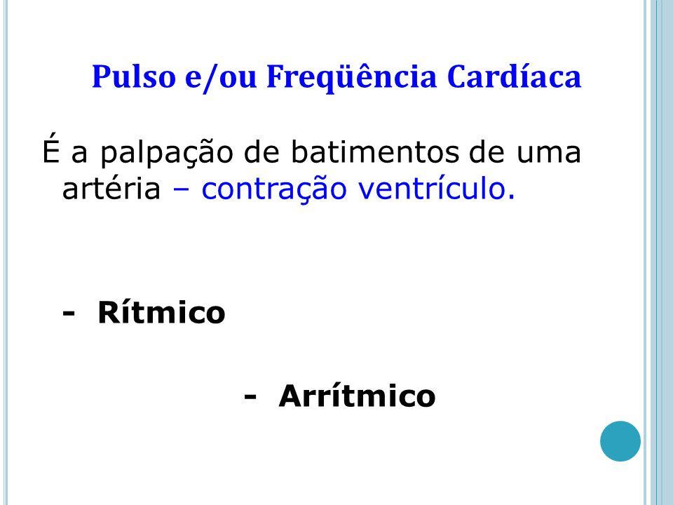 Pulso e/ou Freqüência Cardíaca É a palpação de batimentos de uma artéria – contração ventrículo. - Rítmico - Arrítmico