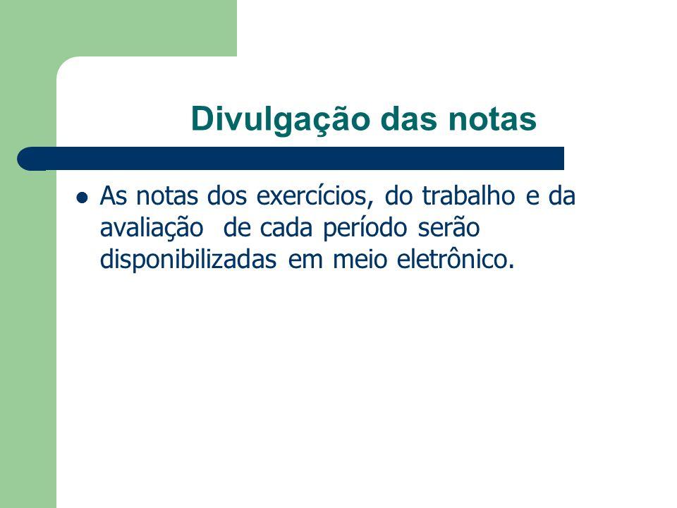 Divulgação das notas As notas dos exercícios, do trabalho e da avaliação de cada período serão disponibilizadas em meio eletrônico.