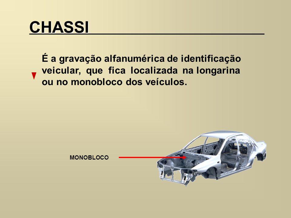 CHASSI É a gravação alfanumérica de identificação veicular, que fica localizada na longarina ou no monobloco dos veículos. MONOBLOCO