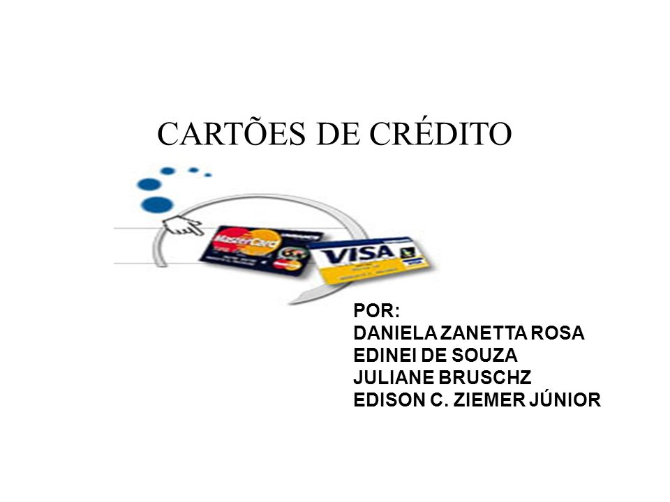 CARTÕES DE CRÉDITO POR: DANIELA ZANETTA ROSA EDINEI DE SOUZA JULIANE BRUSCHZ EDISON C. ZIEMER JÚNIOR